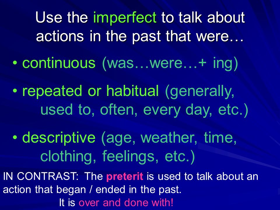 Use the imperfect to talk about actions in the past that were… continuous (was…were…+ ing) repeated or habitual (generally, used to, often, every day, etc.) descriptive (age, weather, time, clothing, feelings, etc.) IN CONTRAST: The preterit is used to talk about an action that began / ended in the past.