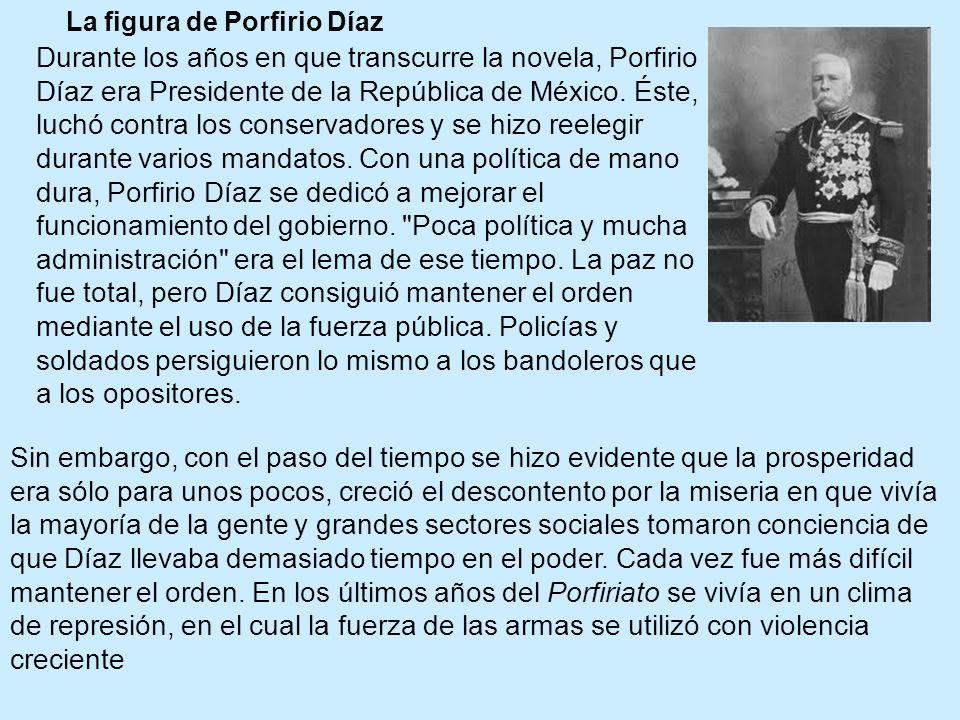 La figura de Porfirio Díaz Durante los años en que transcurre la novela, Porfirio Díaz era Presidente de la República de México. Éste, luchó contra lo