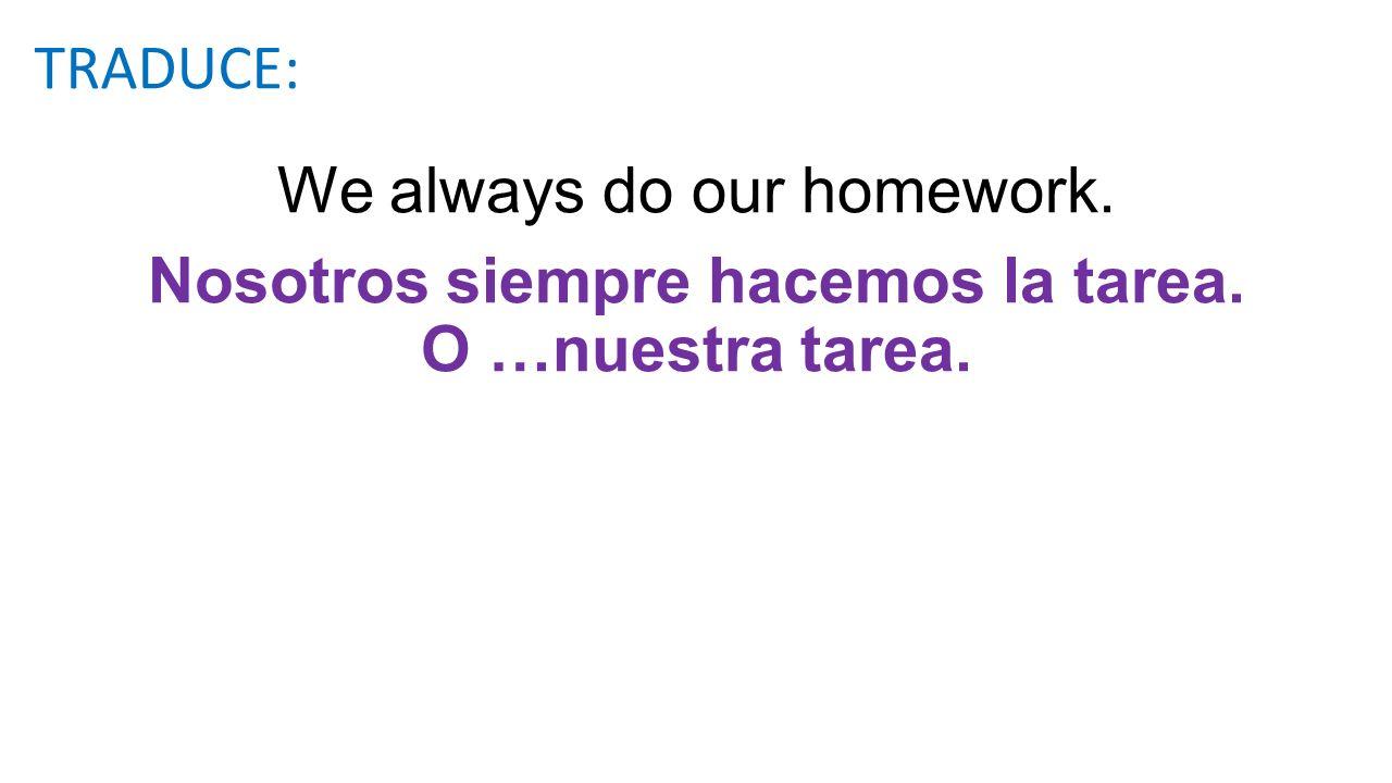 We always do our homework. Nosotros siempre hacemos la tarea. O …nuestra tarea. TRADUCE: