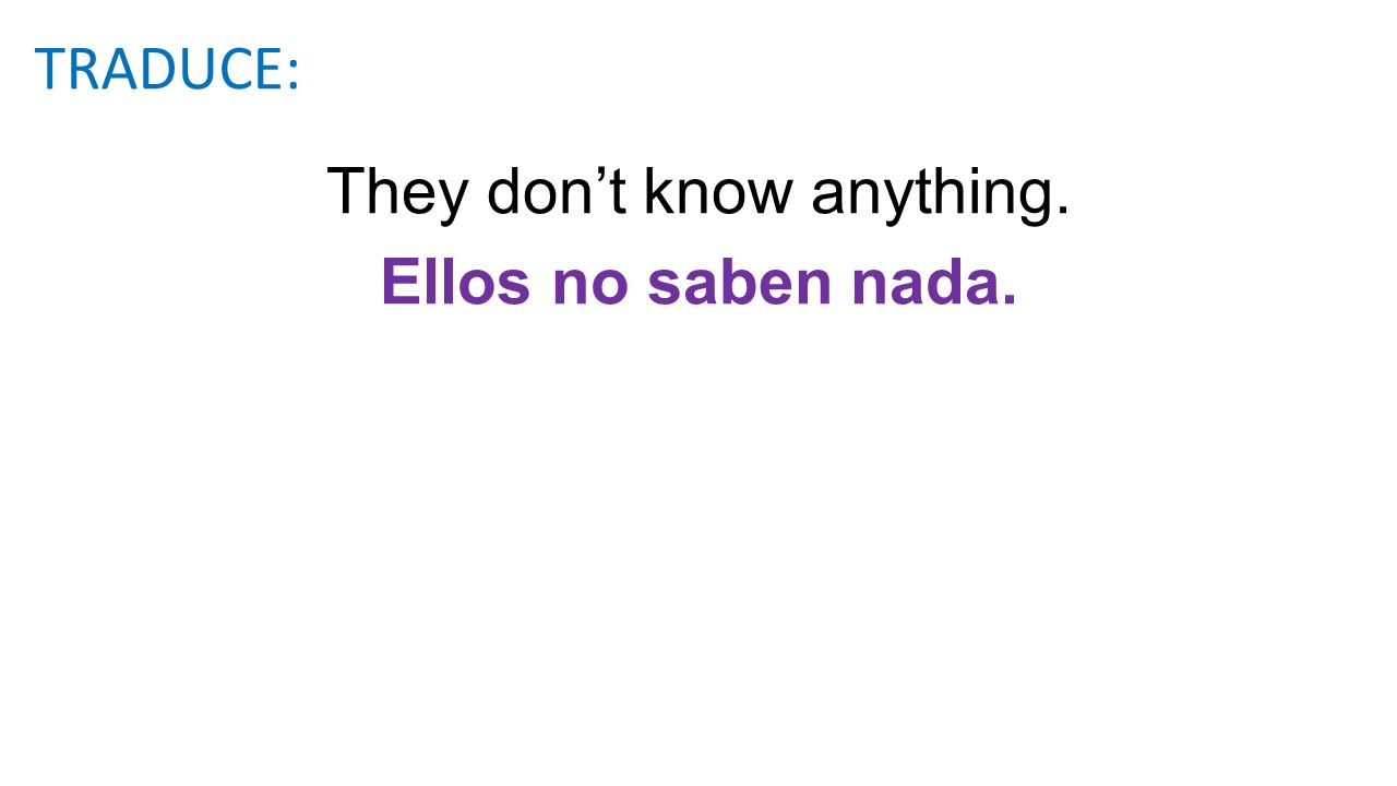 They dont know anything. Ellos no saben nada. TRADUCE: