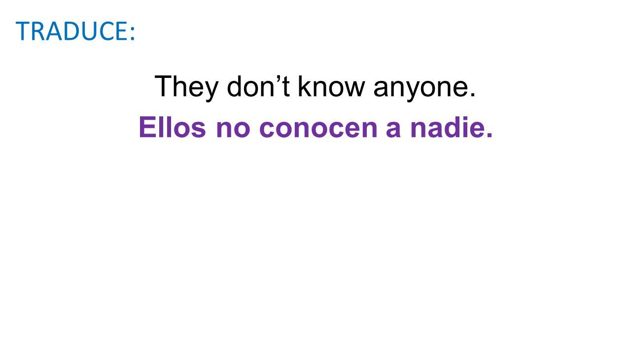 They dont know anyone. Ellos no conocen a nadie. TRADUCE: