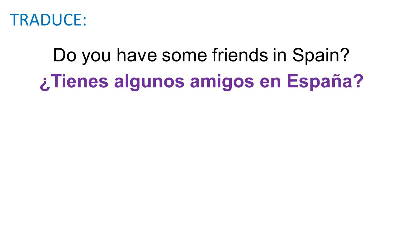 Do you have some friends in Spain? ¿Tienes algunos amigos en España? TRADUCE: