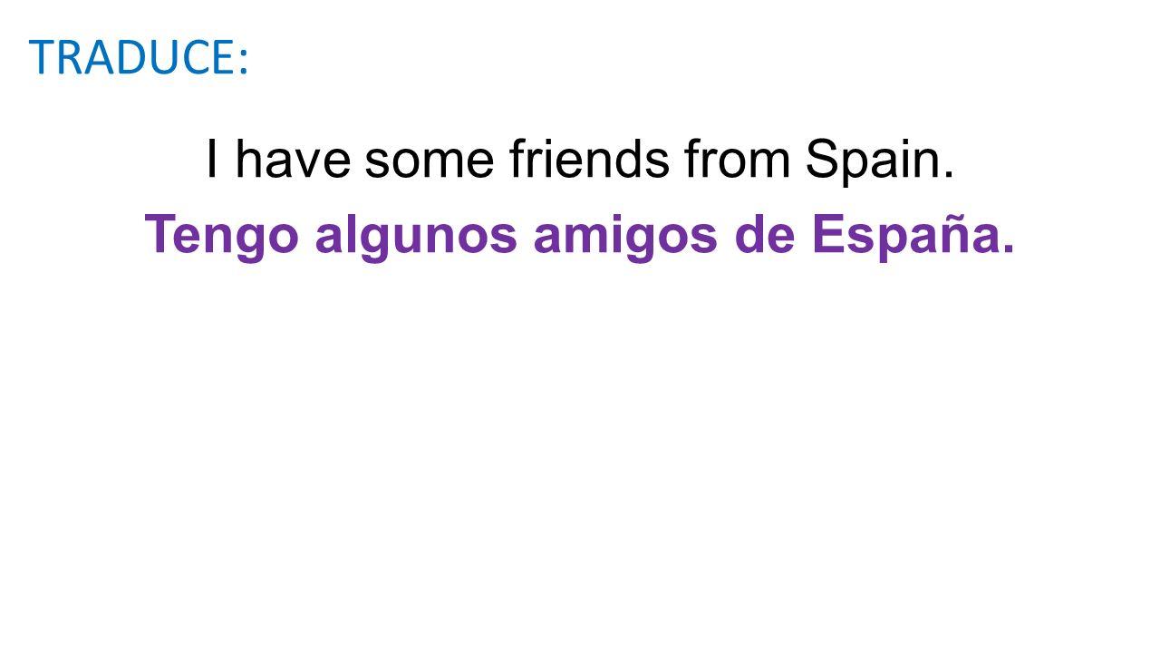 I have some friends from Spain. Tengo algunos amigos de España. TRADUCE: