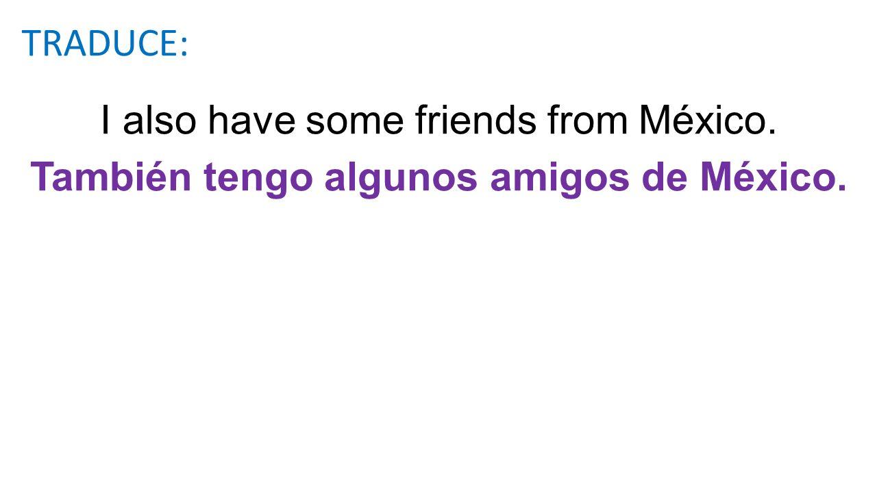 I also have some friends from México. También tengo algunos amigos de México. TRADUCE:
