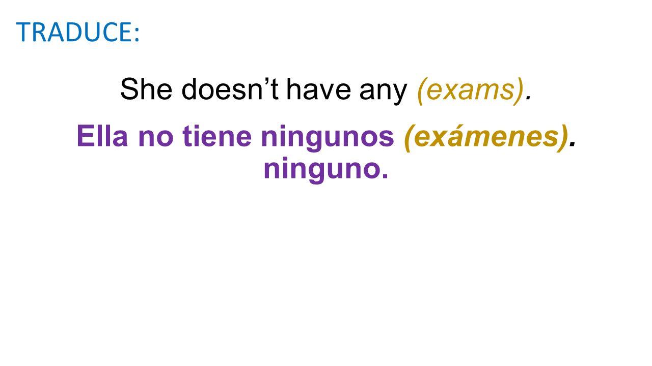 She doesnt have any (exams). Ella no tiene ningunos (exámenes). ninguno. TRADUCE:
