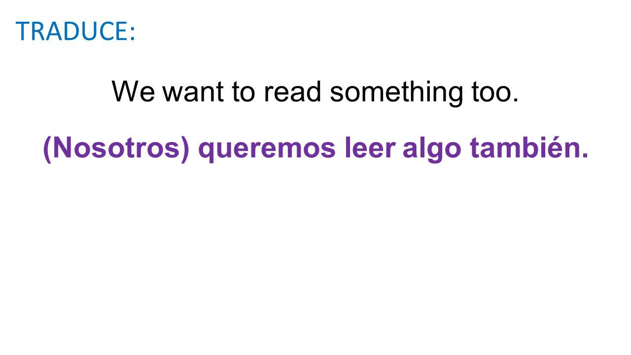 We want to read something too. (Nosotros) queremos leer algo también. TRADUCE: