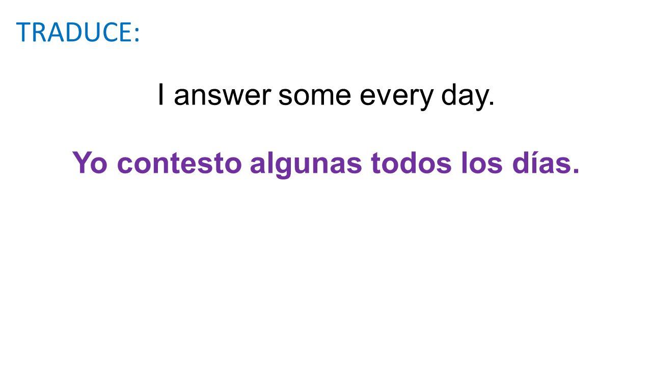 I answer some every day. Yo contesto algunas todos los días. TRADUCE: