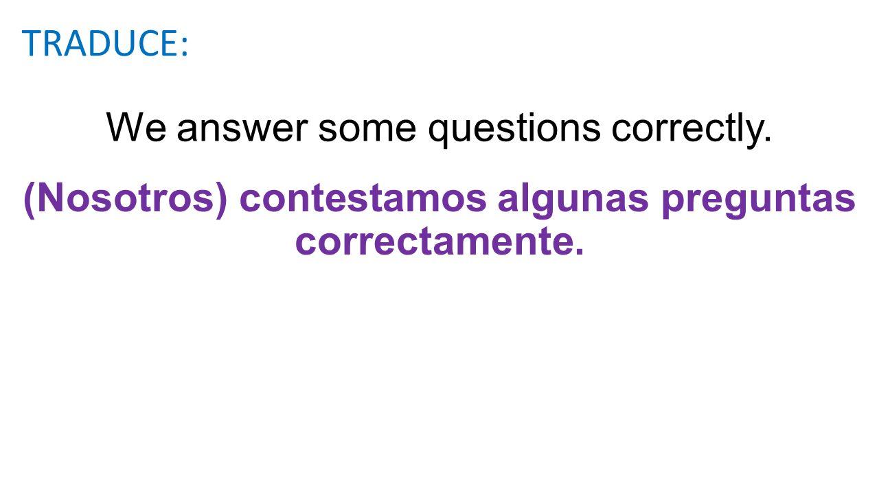 We answer some questions correctly.(Nosotros) contestamos algunas preguntas correctamente.