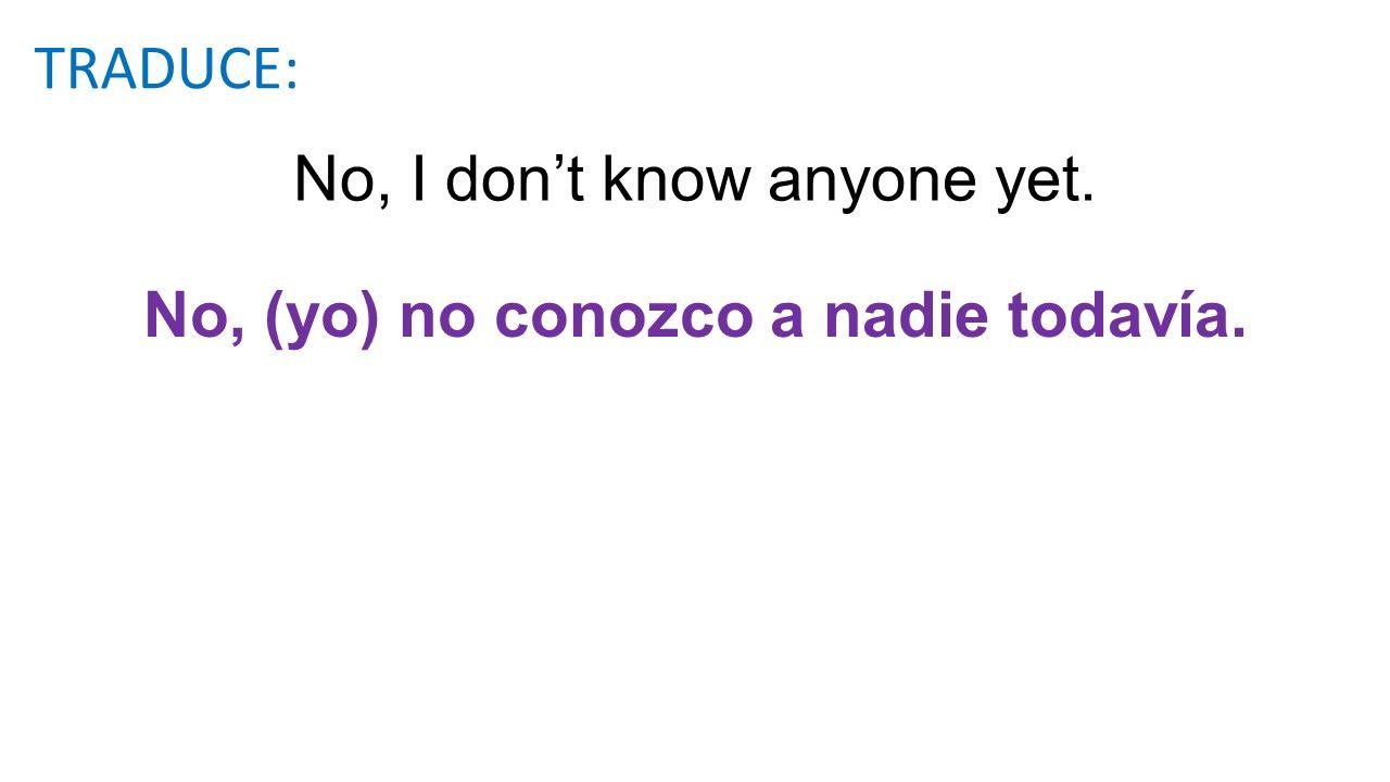 No, I dont know anyone yet. No, (yo) no conozco a nadie todavía. TRADUCE: