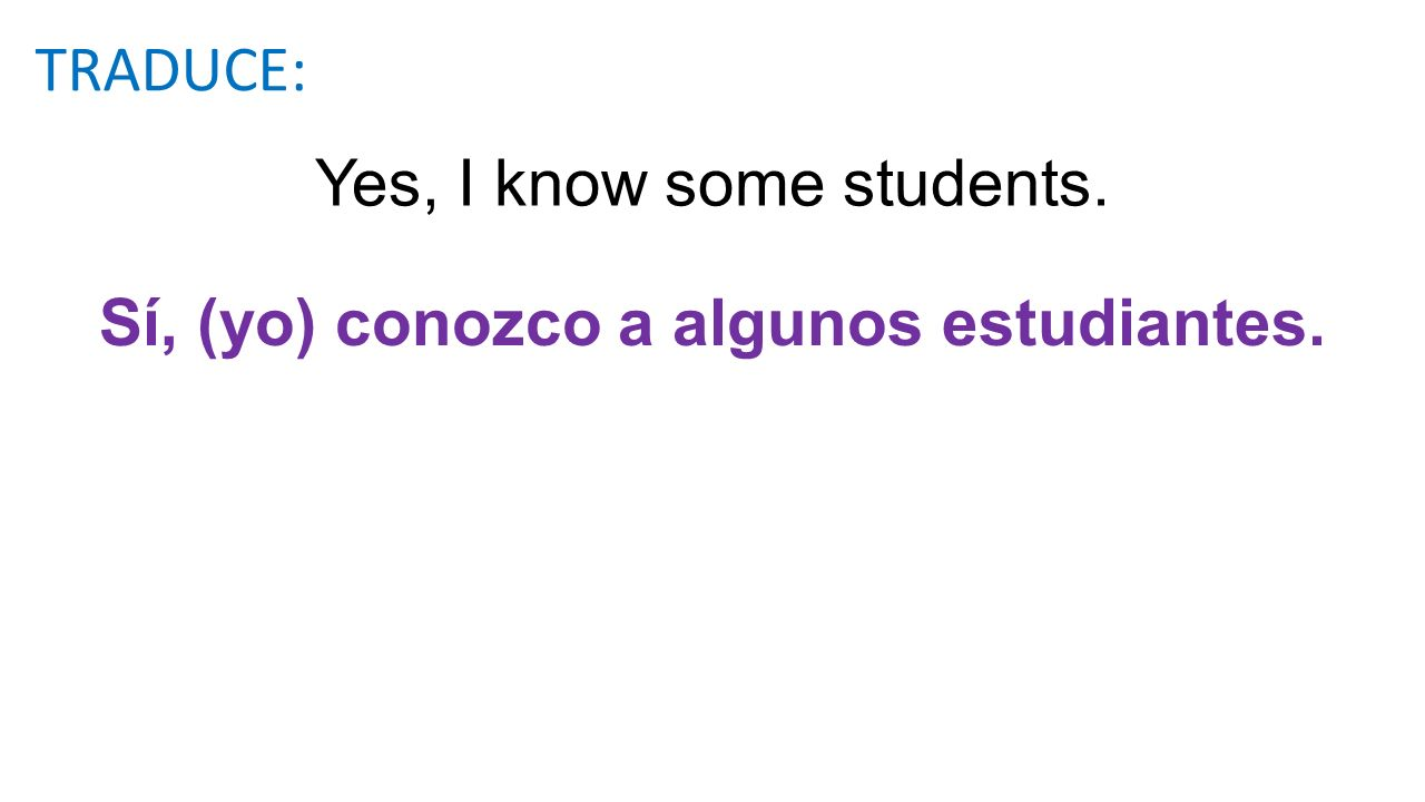 Yes, I know some students. Sí, (yo) conozco a algunos estudiantes. TRADUCE: