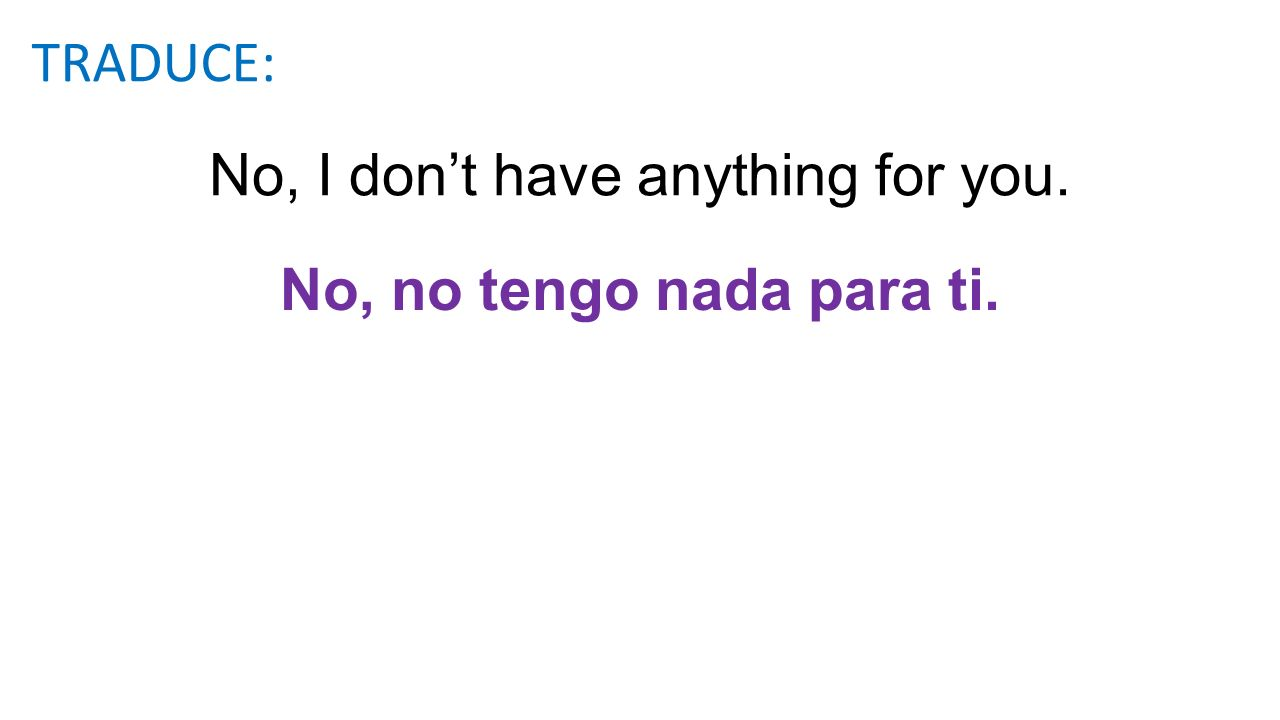 No, I dont have anything for you. No, no tengo nada para ti. TRADUCE: