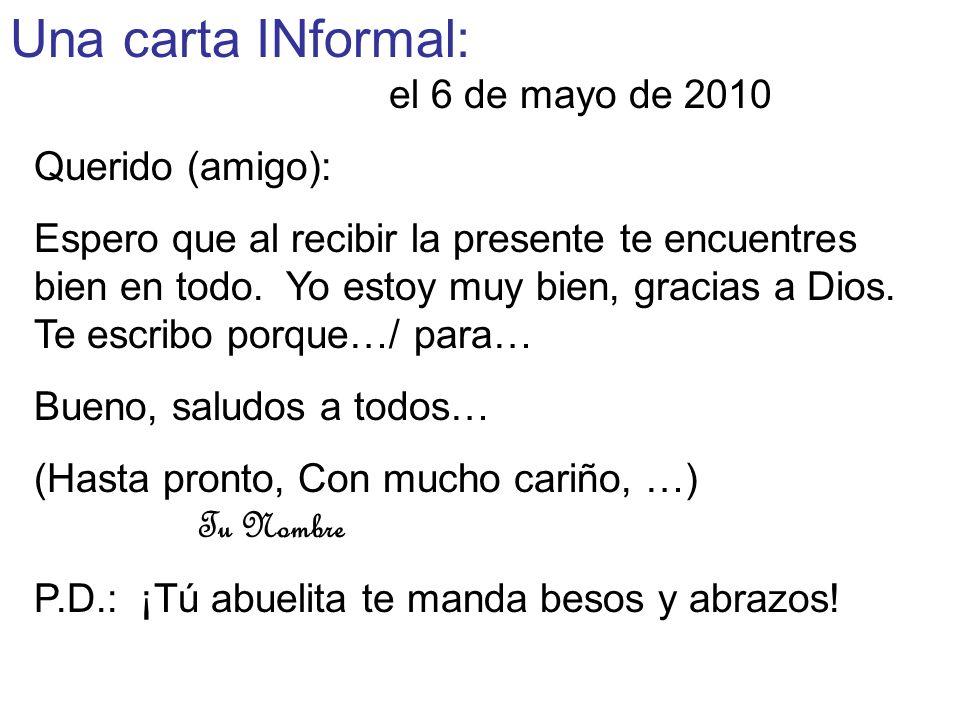 Una carta INformal: el 6 de mayo de 2010 Querido (amigo): Espero que al recibir la presente te encuentres bien en todo. Yo estoy muy bien, gracias a D