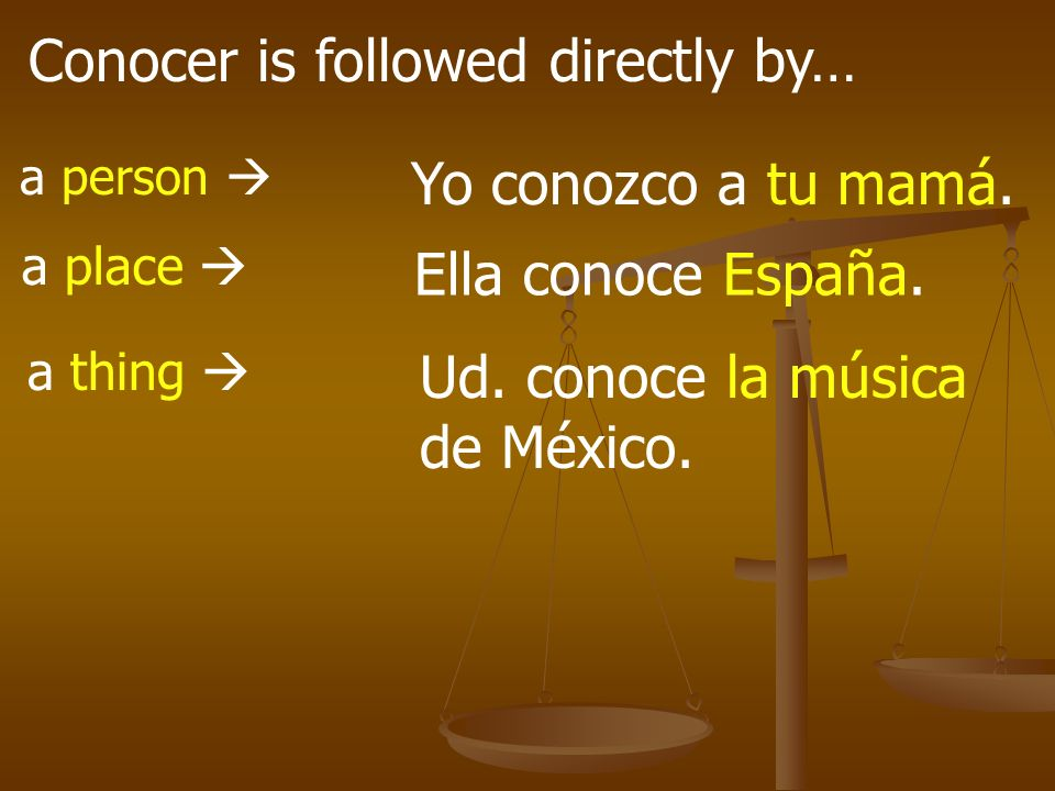 Conocer is followed directly by… a person a place a thing Yo conozco a tu mamá. Ella conoce España. Ud. conoce la música de México.