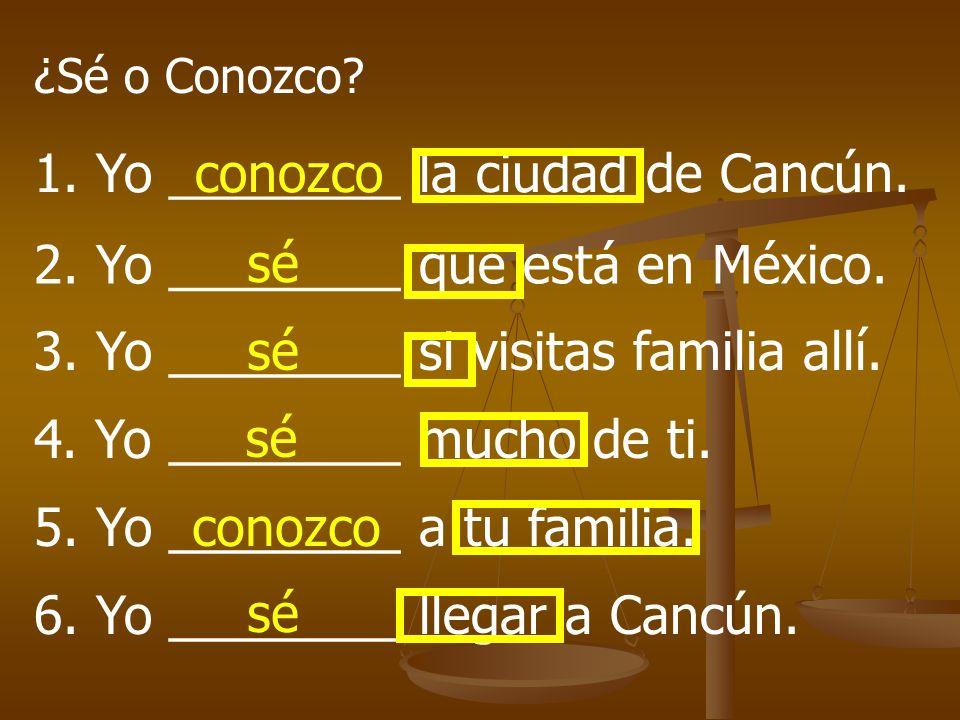 ¿Sé o Conozco? 1. Yo ________ la ciudad de Cancún. 2. Yo ________ que está en México. 3. Yo ________ si visitas familia allí. 4. Yo ________ mucho de