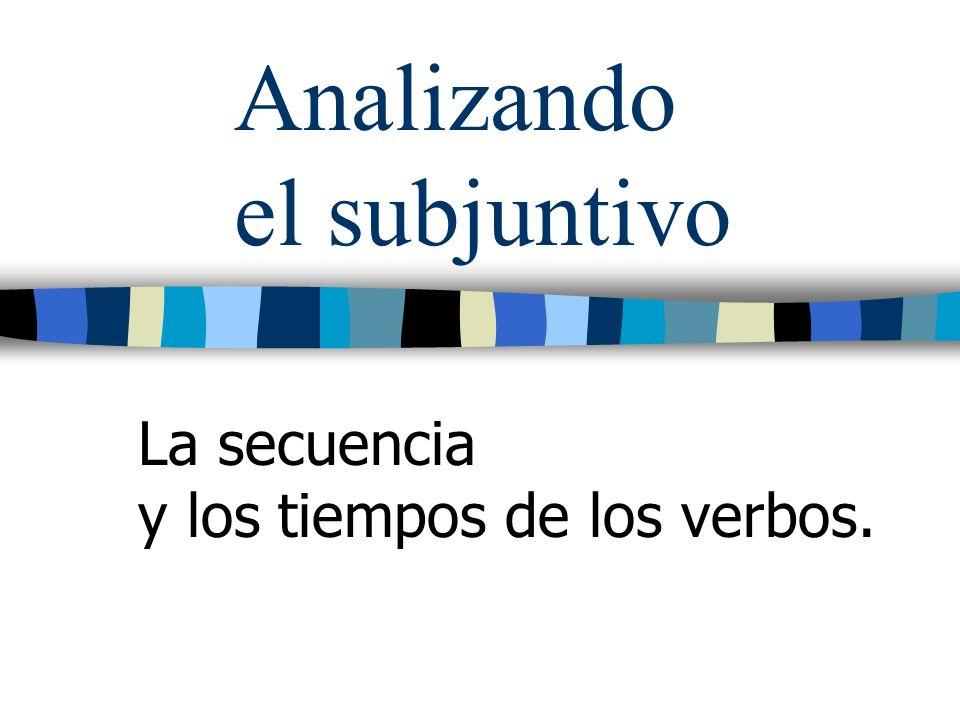 Analizando el subjuntivo La secuencia y los tiempos de los verbos.
