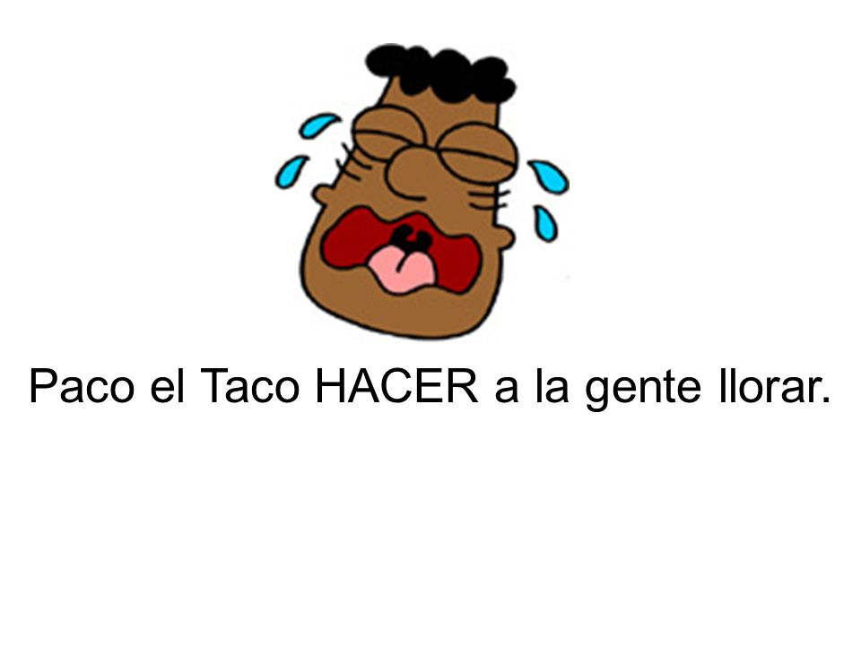 Paco el Taco HACER a la gente llorar.