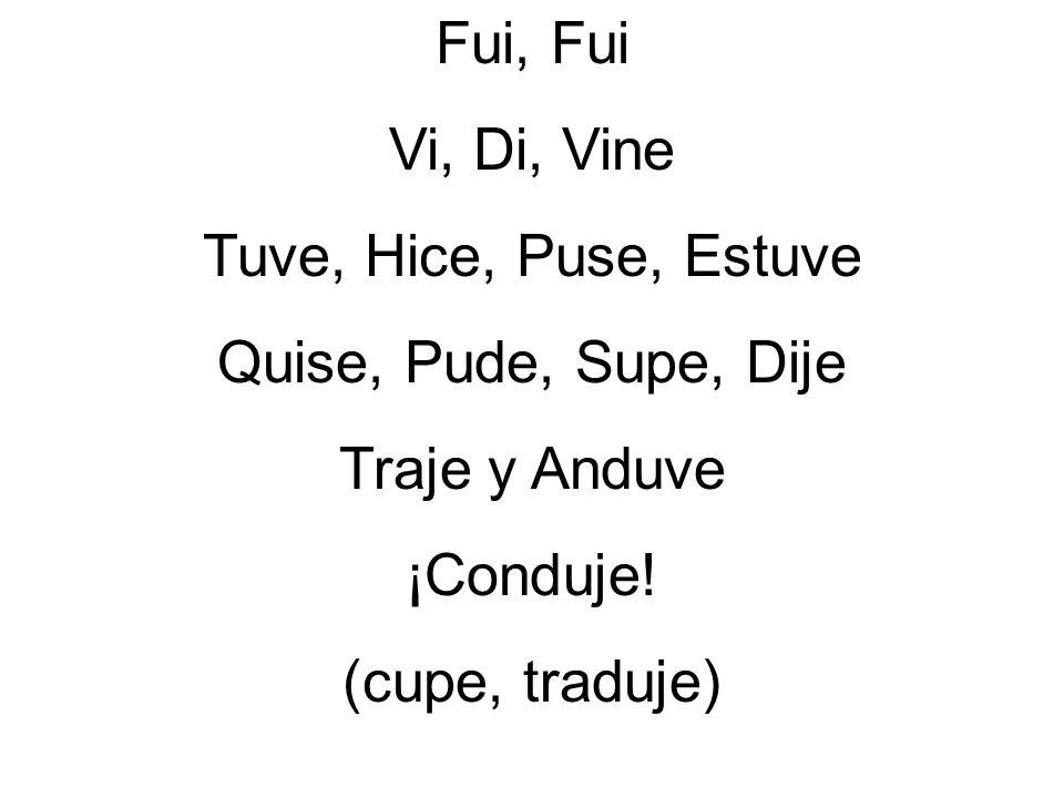Fui, Fui Vi, Di, Vine Tuve, Hice, Puse, Estuve Quise, Pude, Supe, Dije Traje y Anduve ¡Conduje! (cupe, traduje)