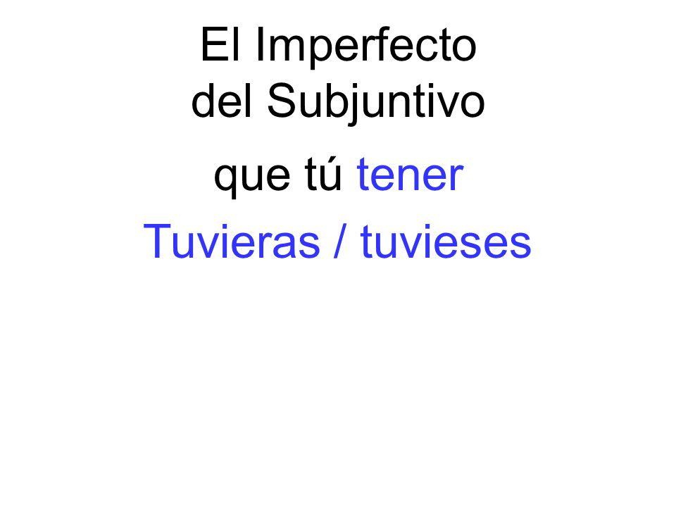 El Imperfecto del Subjuntivo que tú tener Tuvieras / tuvieses