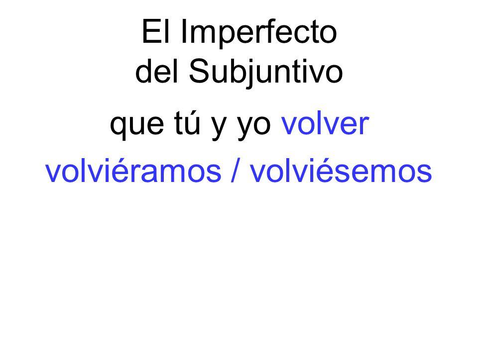 El Imperfecto del Subjuntivo que tú y yo volver volviéramos / volviésemos