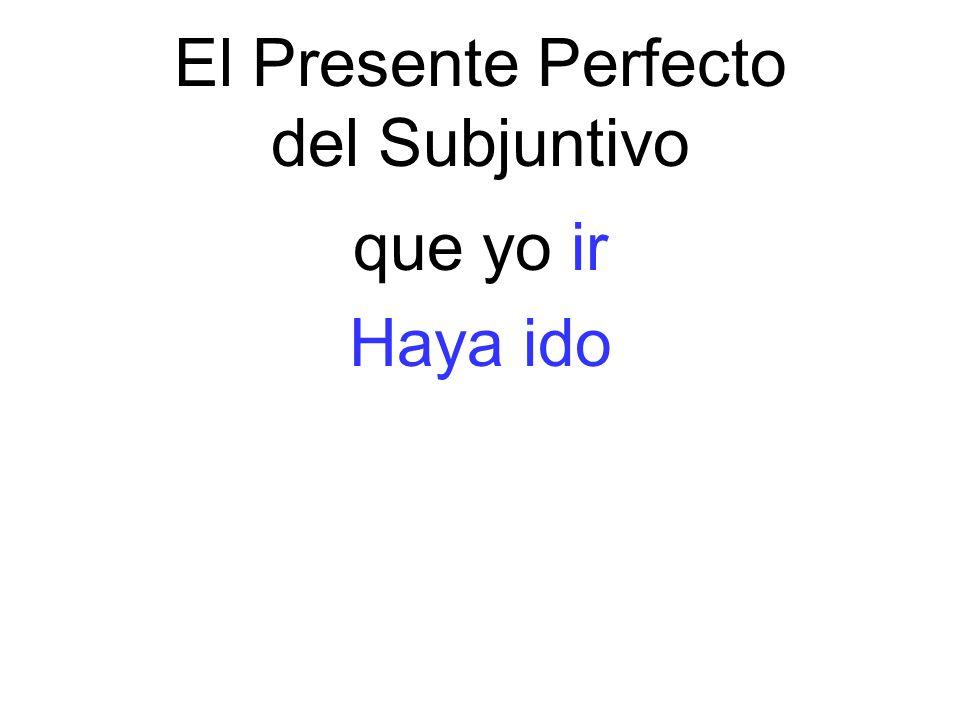 El Presente Perfecto del Subjuntivo que yo ir Haya ido