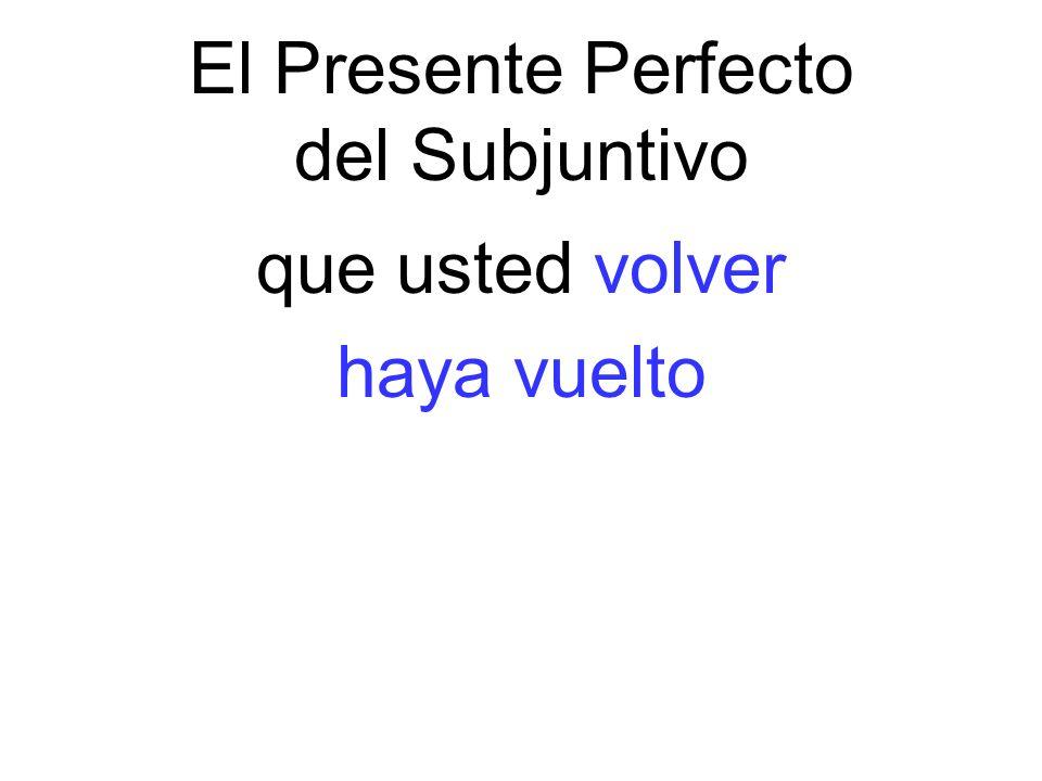 El Presente Perfecto del Subjuntivo que usted volver haya vuelto