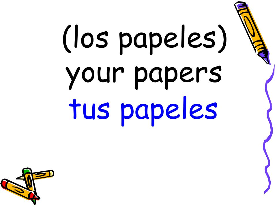 (los papeles) your papers tus papeles