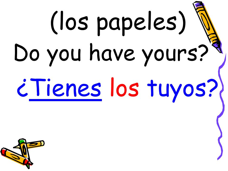 (los papeles) ¿Tienes los tuyos? Do you have yours?