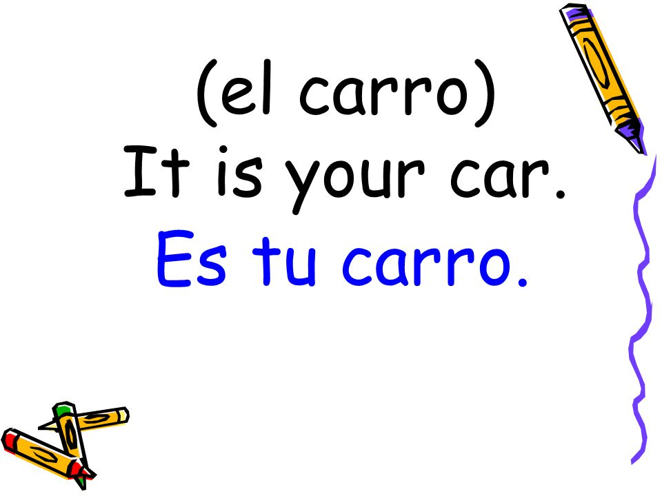 (el carro) It is your car. Es tu carro.