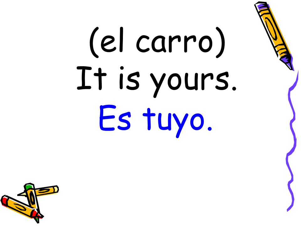 (el carro) It is yours. Es tuyo.
