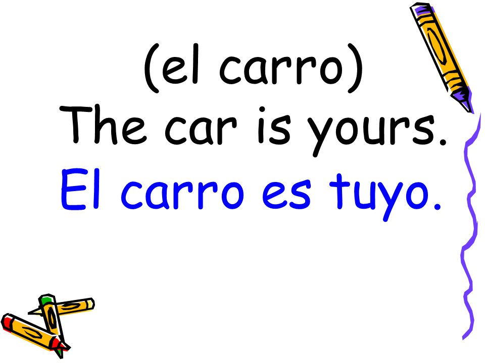 (el carro) The car is yours. El carro es tuyo.
