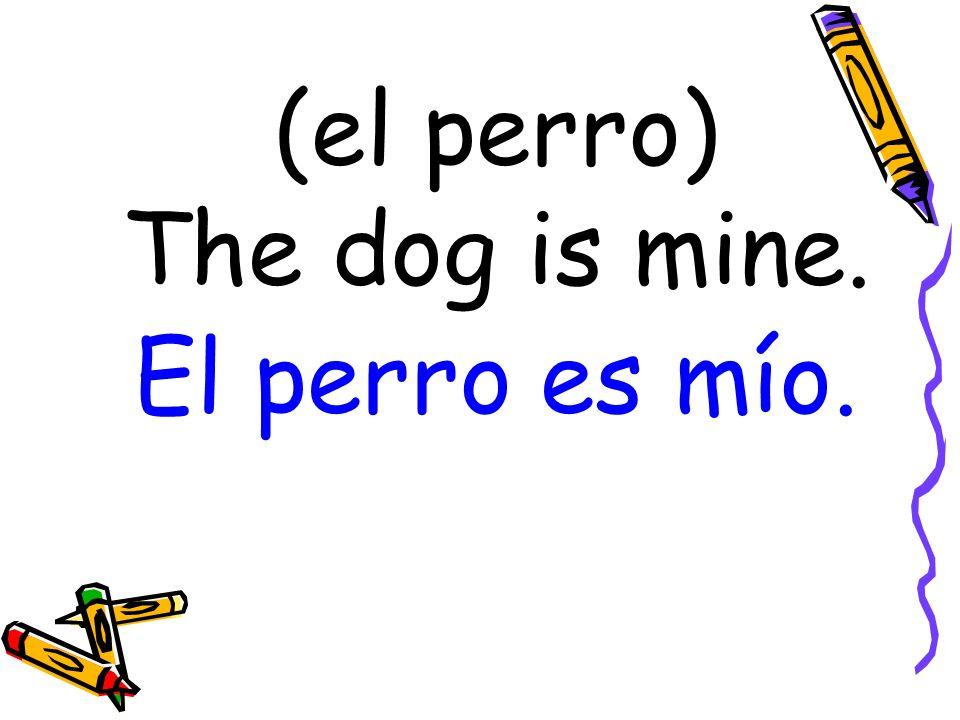 (el perro) The dog is mine. El perro es mío.