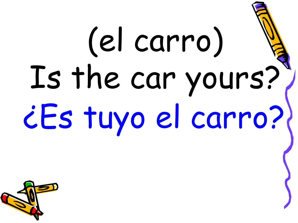 (el carro) Is the car yours? ¿Es tuyo el carro?