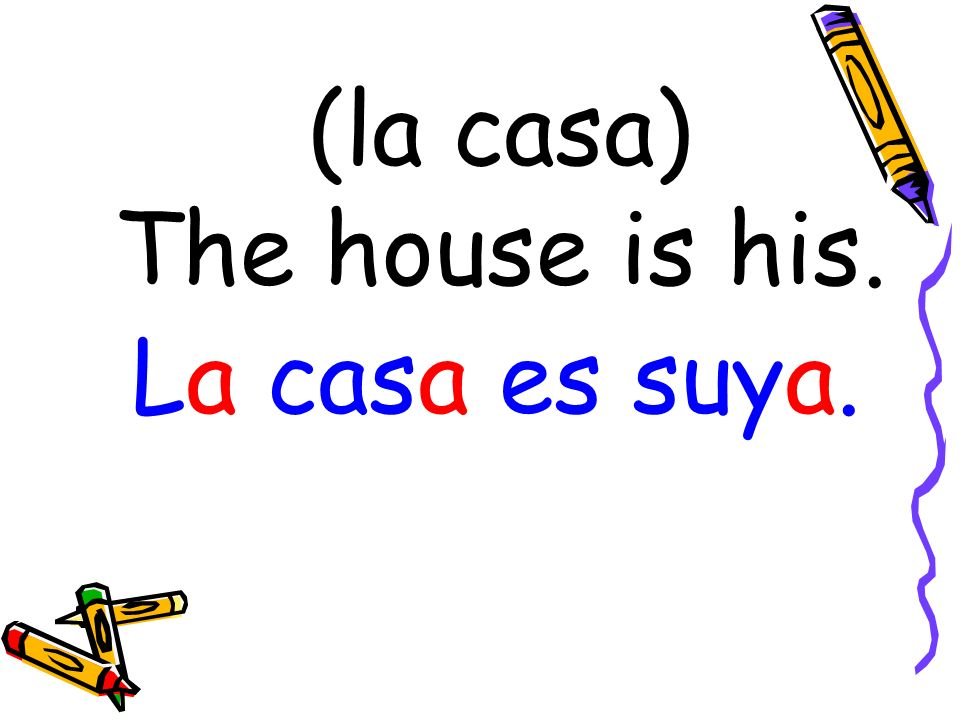 (la casa) The house is his. La casa es suya.