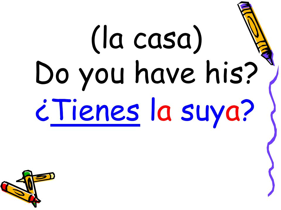 (la casa) Do you have his ¿Tienes la suya