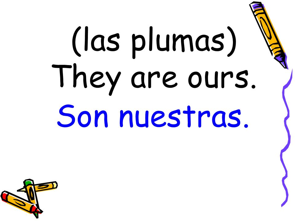 (las plumas) They are ours. Son nuestras.