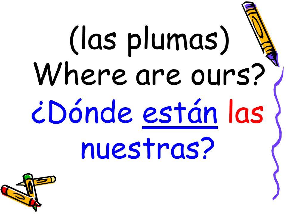 (las plumas) Where are ours ¿Dónde están las nuestras
