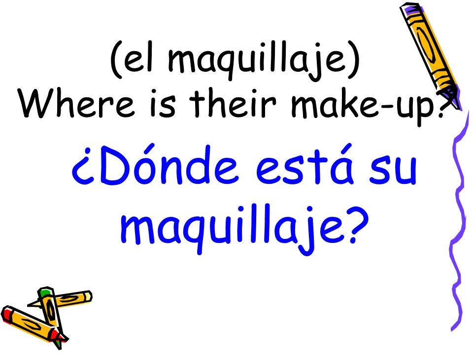 (el maquillaje) Where is their make-up ¿Dónde está su maquillaje