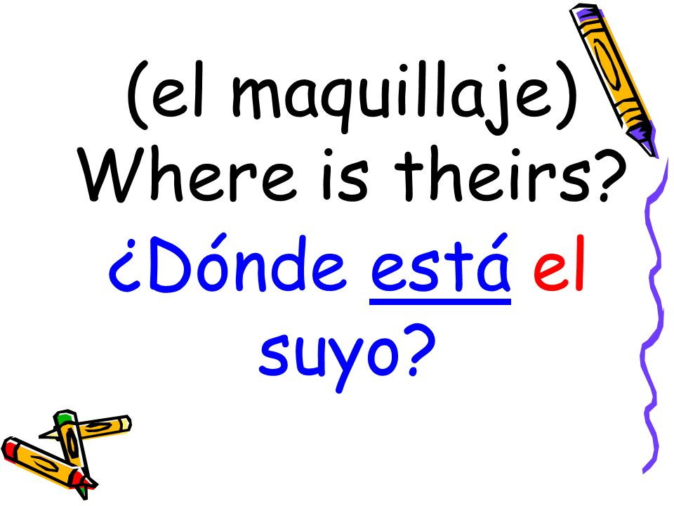 (el maquillaje) Where is theirs? ¿Dónde está el suyo?
