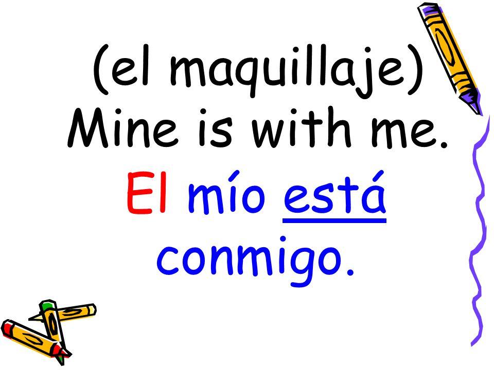 (el maquillaje) Mine is with me. El mío está conmigo.