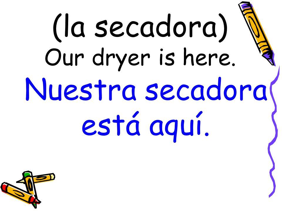 (la secadora) Our dryer is here. Nuestra secadora está aquí.