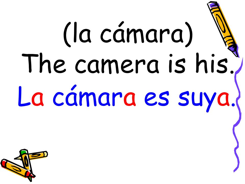 (la cámara) The camera is his. La cámara es suya.