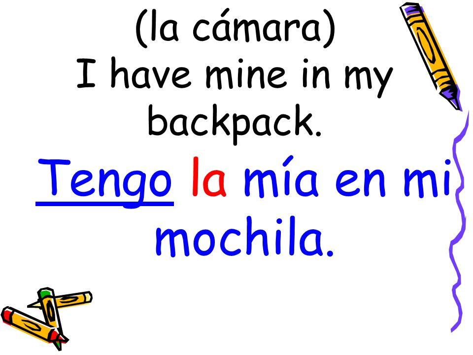 (la cámara) I have mine in my backpack. Tengo la mía en mi mochila.