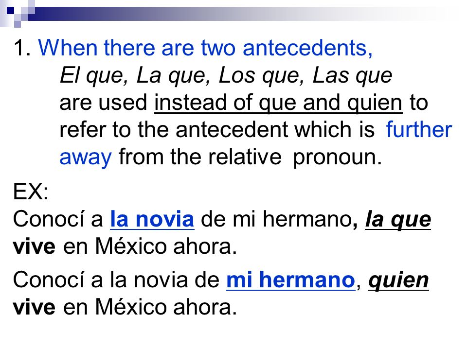1. When there are two antecedents, El que, La que, Los que, Las que are used instead of que and quien to refer to the antecedent which is further away