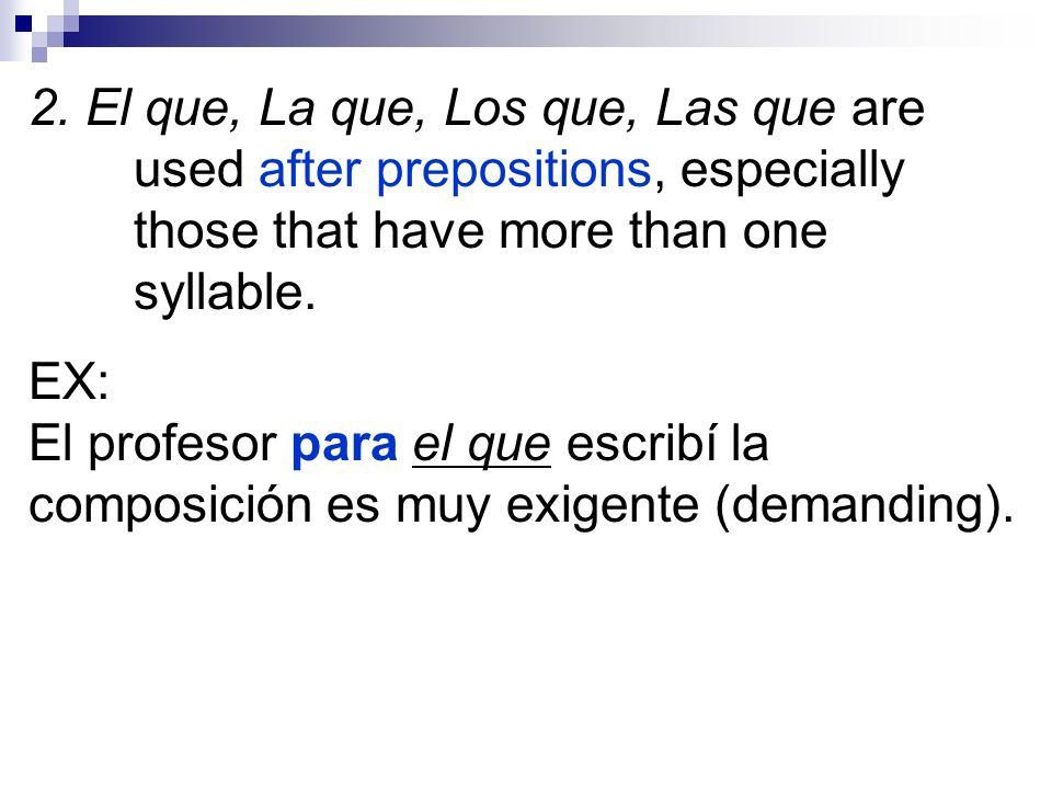 2. El que, La que, Los que, Las que are used after prepositions, especially those that have more than one syllable. EX: El profesor para el que escrib