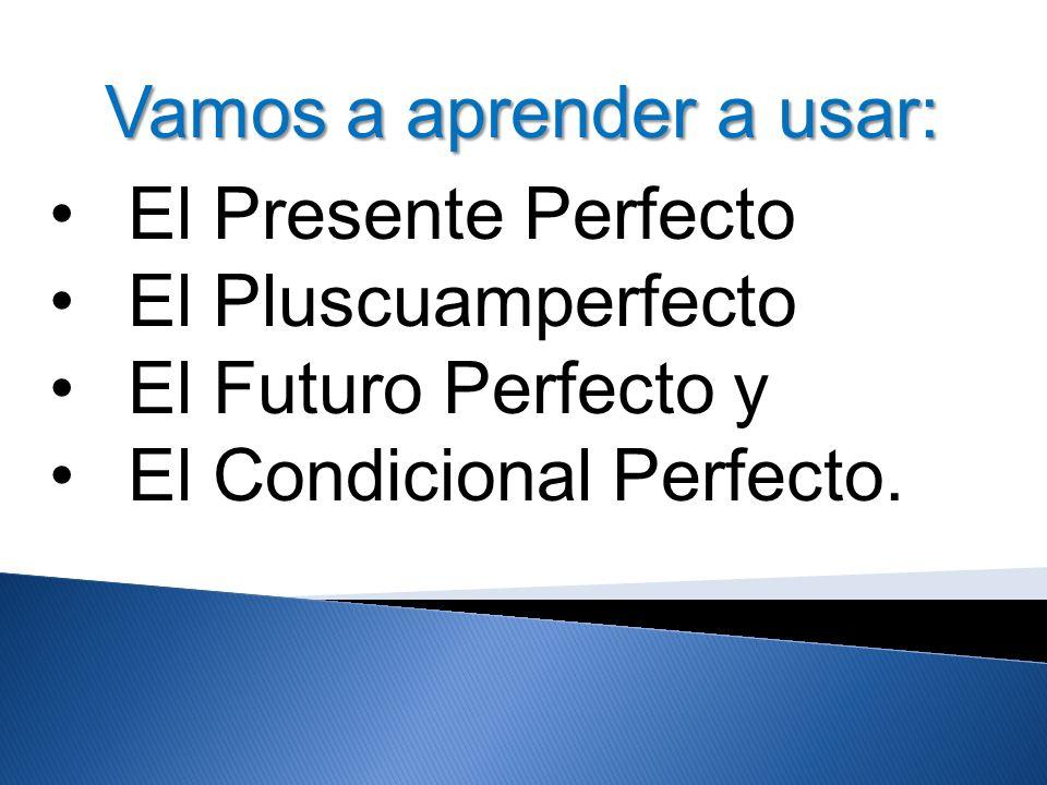 Vamos a aprender a usar: El Presente Perfecto El Pluscuamperfecto El Futuro Perfecto y El Condicional Perfecto.