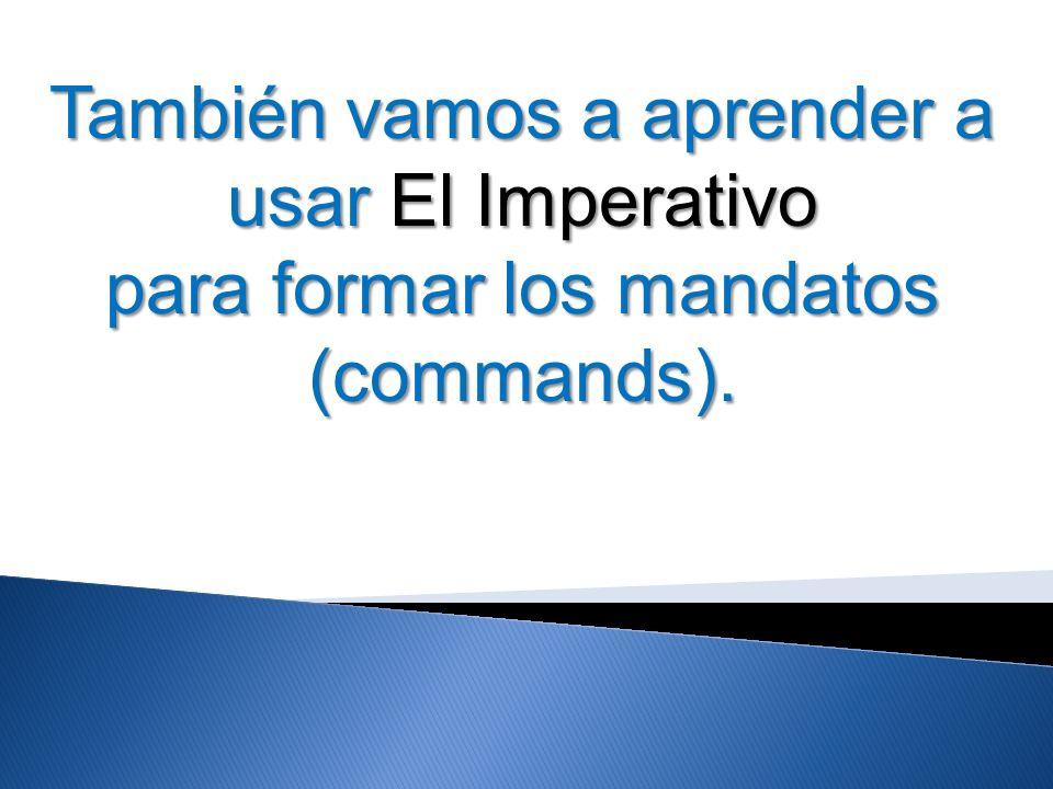 También vamos a aprender a usar El Imperativo para formar los mandatos (commands).