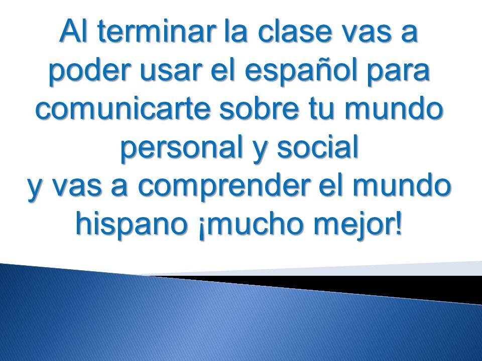Al terminar la clase vas a poder usar el español para comunicarte sobre tu mundo personal y social y vas a comprender el mundo hispano ¡mucho mejor!