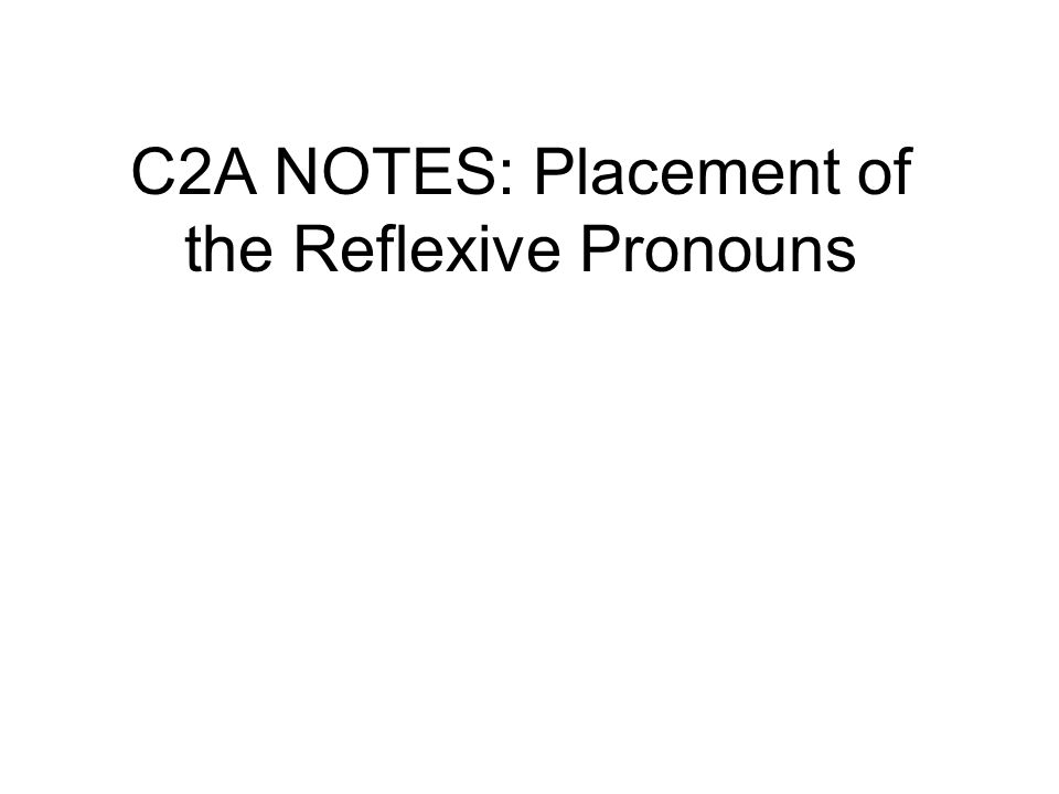 C2A NOTES: Placement of the Reflexive Pronouns
