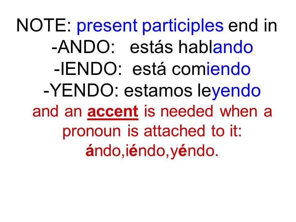 NOTE: present participles end in -ANDO: estás hablando -IENDO: está comiendo -YENDO: estamos leyendo and an accent is needed when a pronoun is attached to it: ándo,iéndo,yéndo.