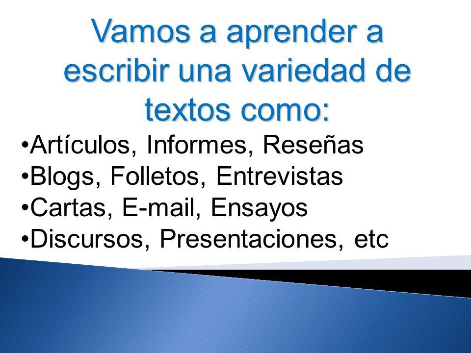 Vamos a aprender a escribir una variedad de textos como: Artículos, Informes, Reseñas Blogs, Folletos, Entrevistas Cartas, E-mail, Ensayos Discursos,